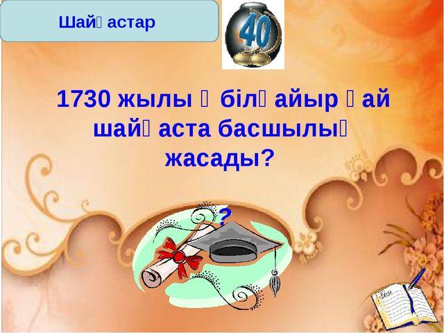 Шайқастар 1730 жылы Әбілқайыр қай шайқаста басшылық жасады? ?