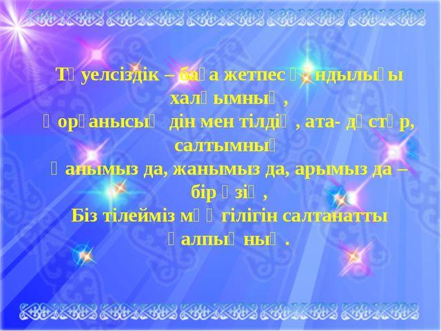 Тәуелсіздік – баға жетпес құндылығы халқымның, Қорғанысың дін мен тілдің, ат...