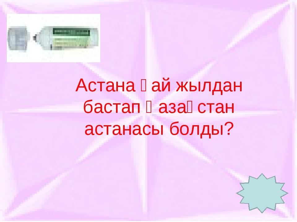 Астана қай жылдан бастап Қазақстан астанасы болды?