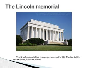 The Lincoln memorial is a monument honoring the 16th President of the United