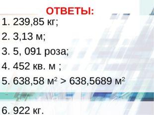 ОТВЕТЫ: 1. 239,85 кг; 2. 3,13 м; 3. 5, 091 роза; 4. 452 кв. м ; 5. 638,58 м2