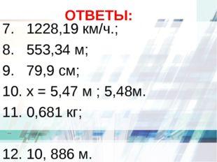 ОТВЕТЫ: 7. 1228,19 км/ч.; 8. 553,34 м; 9. 79,9 см; 10. х = 5,47 м ; 5,48м. 11