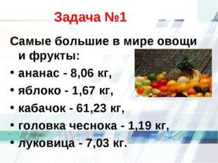 Задача №1 Самые большие в мире овощи и фрукты: ананас - 8,06 кг, яблоко - 1,