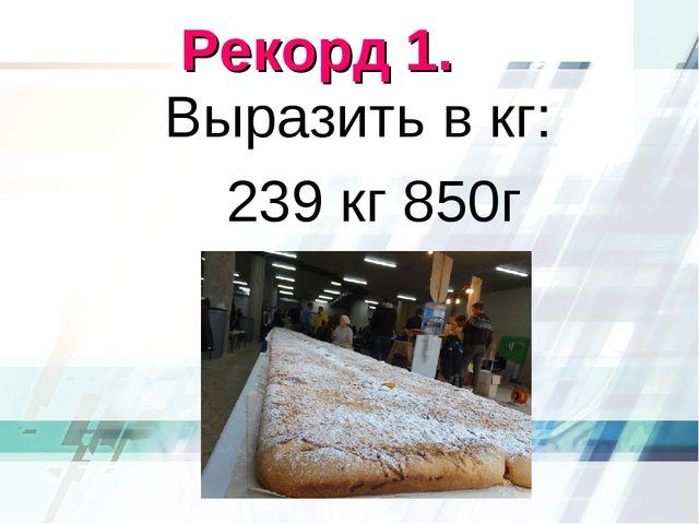 Рекорд 1. Выразить в кг: 239 кг 850г