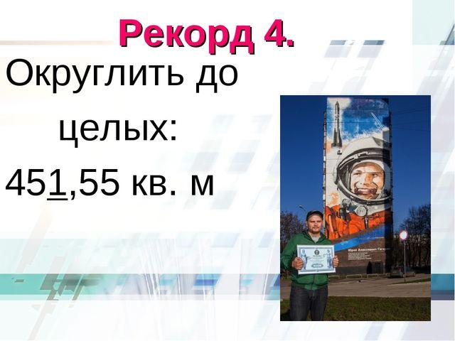 Рекорд 4. Округлить до целых: 451,55 кв. м