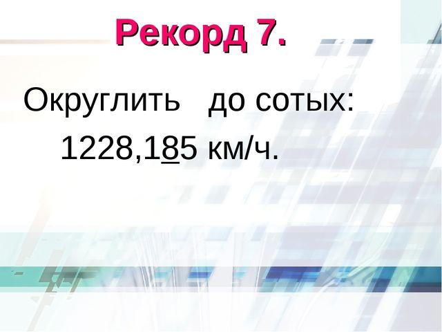 Рекорд 7. Округлить до сотых: 1228,185 км/ч.