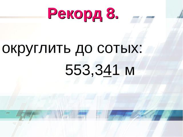 Рекорд 8. округлить до сотых: 553,341 м