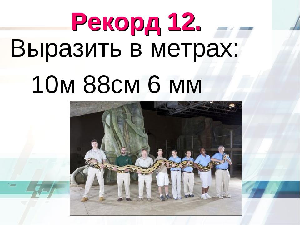 Рекорд 12. Выразить в метрах: 10м 88см 6 мм