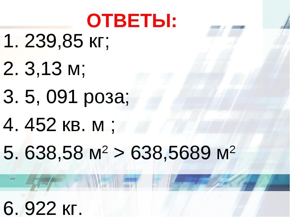 ОТВЕТЫ: 1. 239,85 кг; 2. 3,13 м; 3. 5, 091 роза; 4. 452 кв. м ; 5. 638,58 м2...