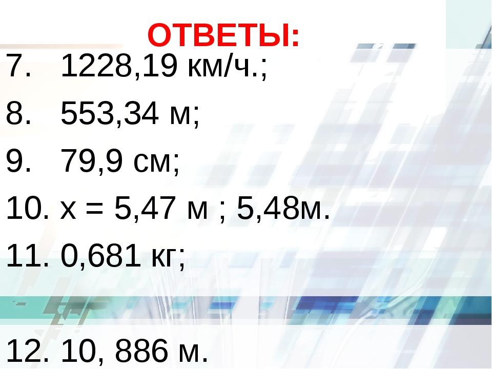 ОТВЕТЫ: 7. 1228,19 км/ч.; 8. 553,34 м; 9. 79,9 см; 10. х = 5,47 м ; 5,48м. 11...