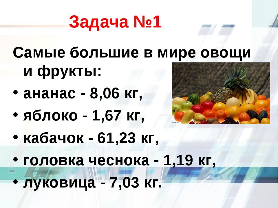 Задача №1 Самые большие в мире овощи и фрукты: ананас - 8,06 кг, яблоко - 1,...