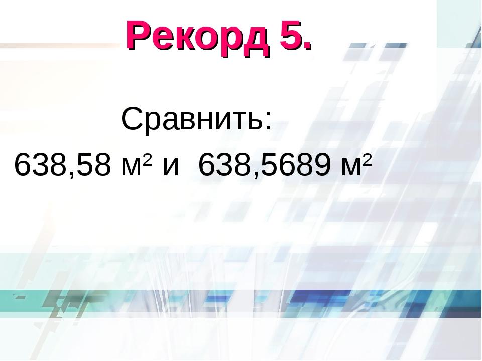 Рекорд 5. Сравнить: 638,58 м2 и 638,5689 м2