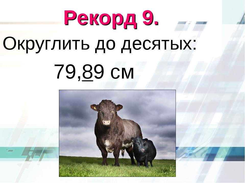 Рекорд 9. Округлить до десятых: 79,89 см