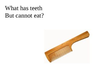 What has teeth But cannot eat?