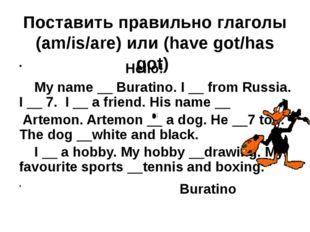 Поставить правильно глаголы (am/is/are) или (have got/has got) Hello! My name