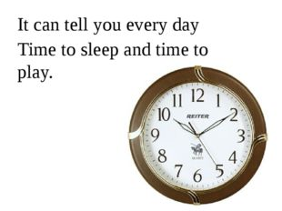 It can tell you every day Time to sleep and time to play.