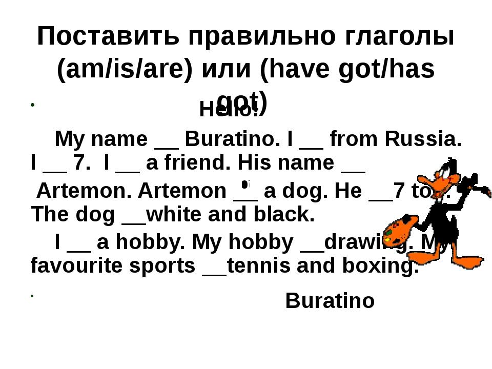 Поставить правильно глаголы (am/is/are) или (have got/has got) Hello! My name...