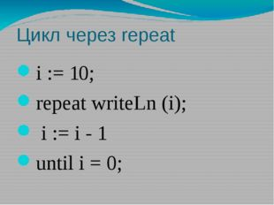 Цикл через repeat i := 10; repeat writeLn (i); i := i - 1 until i = 0;