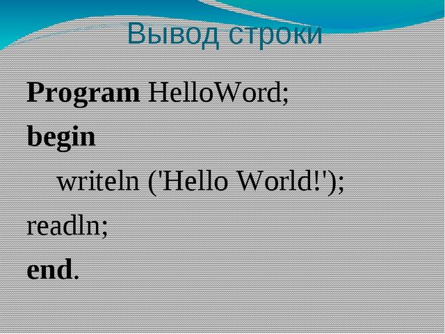 Вывод строки Program HelloWord;  begin 	 writeln ('Hello World!'); readln; end.
