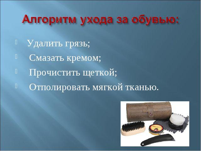 Удалить грязь; Смазать кремом; Прочистить щеткой; Отполировать мягкой тканью.