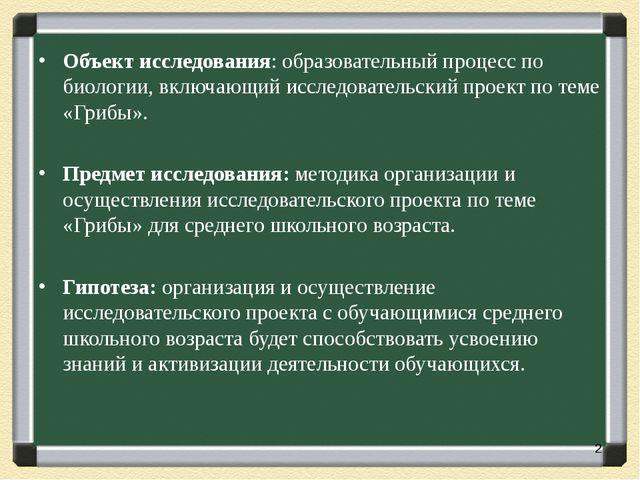 Объект исследования: образовательный процесс по биологии, включающий исследов...
