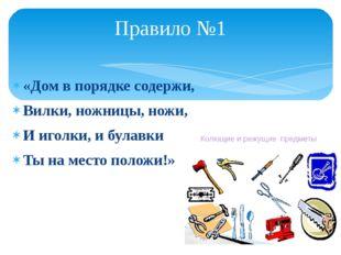 «Дом в порядке содержи, Вилки, ножницы, ножи, И иголки, и булавки Ты на место