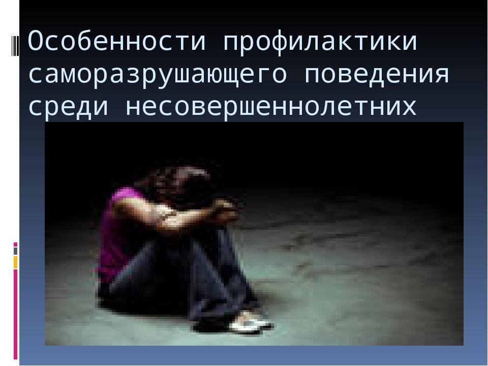Особенности профилактики саморазрушающего поведения среди несовершеннолетних
