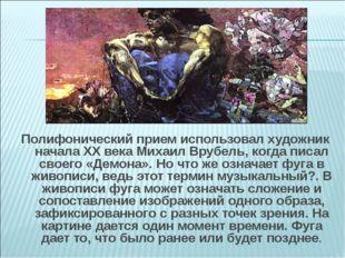 Полифонический прием использовал художник начала XX века Михаил Врубель, когд