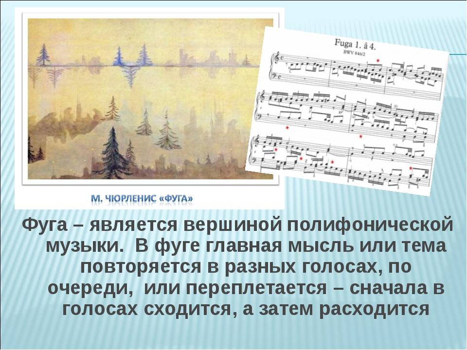 Фуга – является вершиной полифонической музыки. В фуге главная мысль ил...