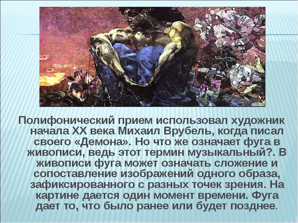 Полифонический прием использовал художник начала XX века Михаил Врубель, когд...