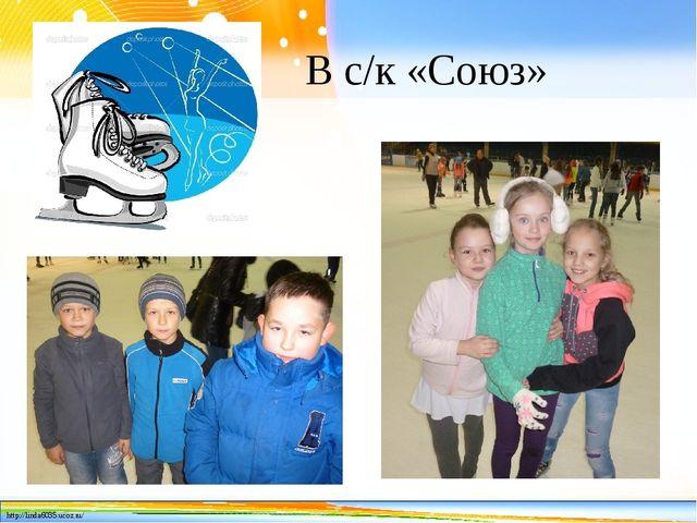 В с/к «Союз» http://linda6035.ucoz.ru/
