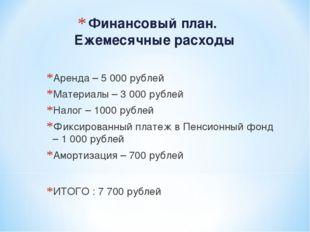 Финансовый план. Ежемесячные расходы Аренда – 5 000 рублей Материалы – 3 000