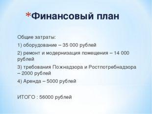 Финансовый план Общие затраты: 1) оборудование – 35 000 рублей 2) ремонт и мо