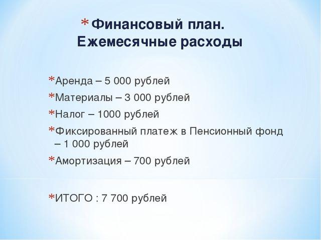 Финансовый план. Ежемесячные расходы Аренда – 5 000 рублей Материалы – 3 000...