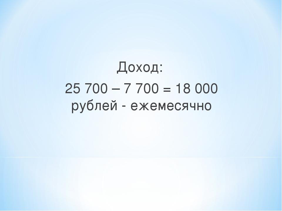 Доход: 25 700 – 7 700 = 18 000 рублей - ежемесячно