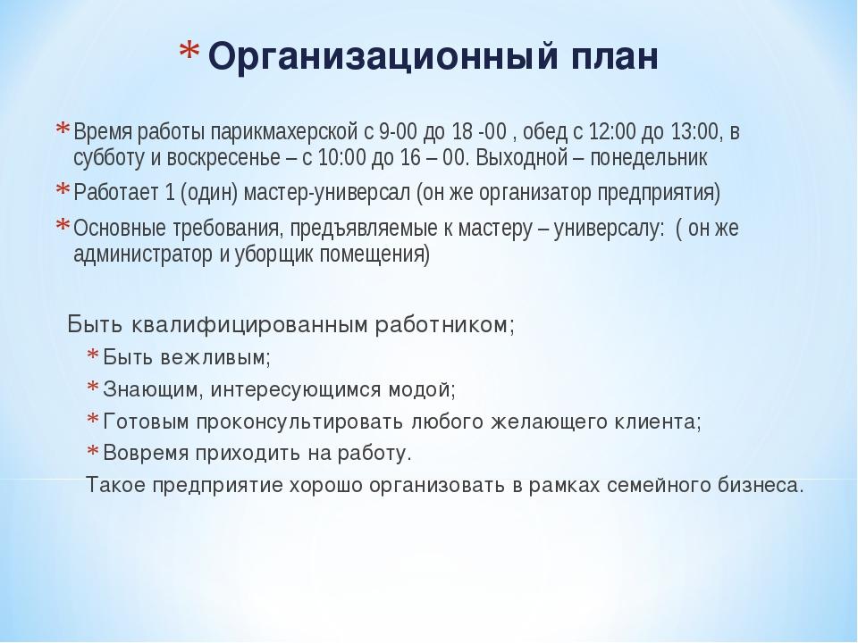 Организационный план Время работы парикмахерской с 9-00 до 18 -00 , обед с 12...