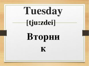 Tuesday [tju:zdei] Вторник