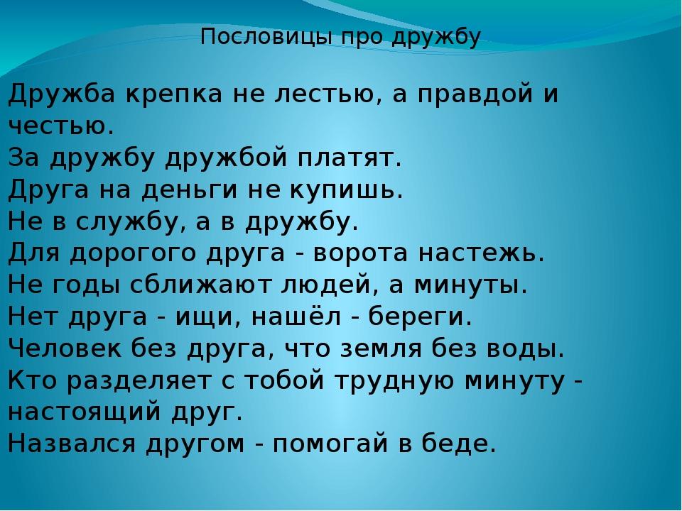 Пословицы про дружбу Дружба крепка не лестью, а правдой и честью. За дружбу д...