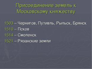 Присоединение земель к Московскому княжеству 1503 – Чернигов, Путивль, Рыльск
