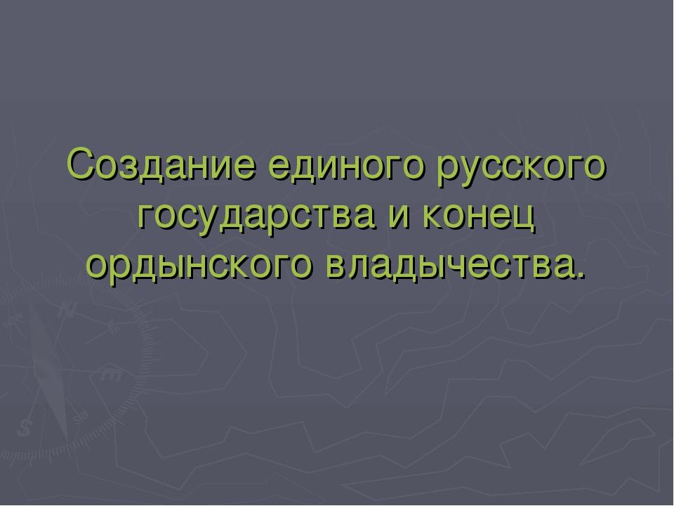 Создание единого русского государства и конец ордынского владычества.