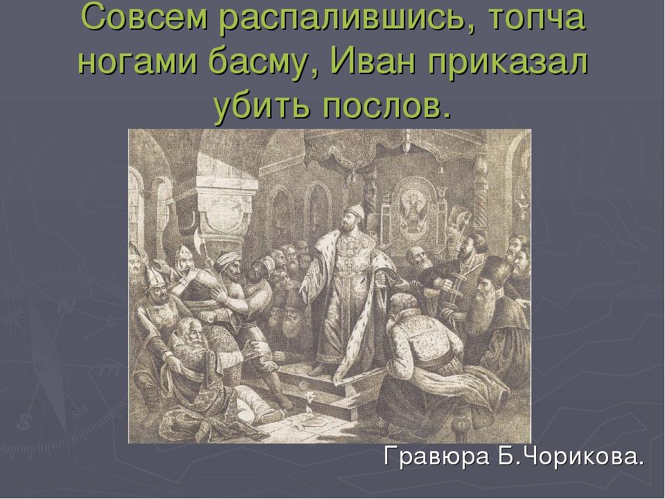 Совсем распалившись, топча ногами басму, Иван приказал убить послов. Гравюра...
