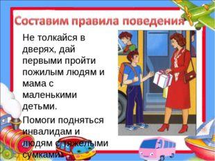 Не толкайся в дверях, дай первыми пройти пожилым людям и мама с маленькими де