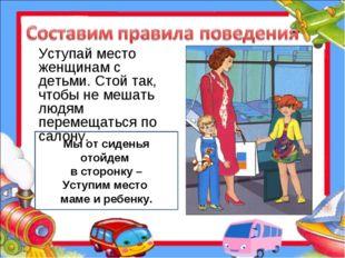 Уступай место женщинам с детьми. Стой так, чтобы не мешать людям перемещаться