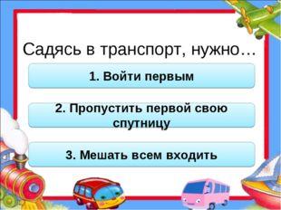 Садясь в транспорт, нужно… 1. Войти первым 2. Пропустить первой свою спутницу