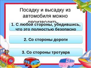 Посадку и высадку из автомобиля можно производить… 1. С любой стороны, убедив