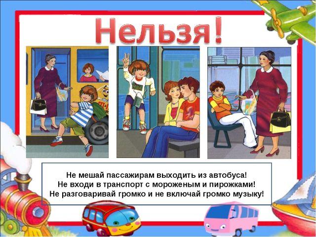 Не мешай пассажирам выходить из автобуса! Не входи в транспорт с мороженым и...