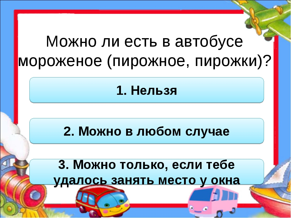 Можно ли есть в автобусе мороженое (пирожное, пирожки)? 1. Нельзя 2. Можно в...