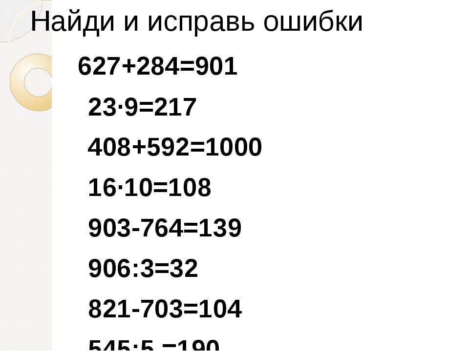 Найди и исправь ошибки 627+284=901 23·9=217 408+592=1000 16·10=108 903-764=1...