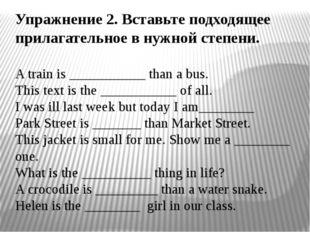 Упражнение 2. Вставьте подходящее прилагательное в нужной степени. A train is