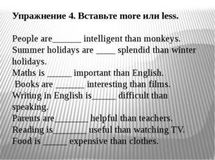 Упражнение 4. Вставьте more или less. People are______ intelligent than monke